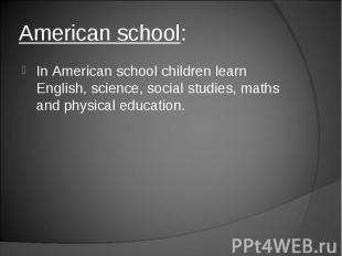 In American school children learn English, science, social studies, maths and ph