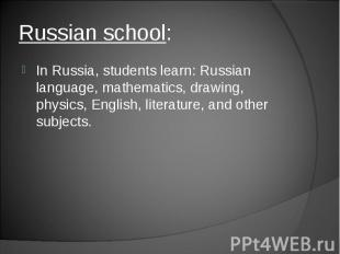 In Russia, students learn: Russian language, mathematics, drawing, physics, Engl