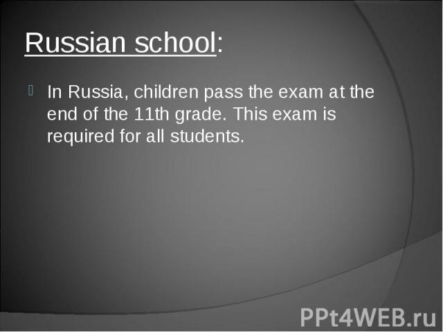 In Russia, children pass the exam at the end of the 11th grade. This exam is required for all students.In Russia, children pass the exam at the end of the 11th grade. This exam is required for all students.