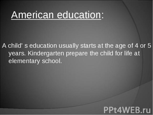 American education: A child' s education usually starts at the age of 4 or 5 years. Kindergarten prepare the child for life at elementary school.