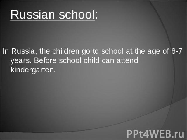 Russian school: In Russia, the children go to school at the age of 6-7 years. Before school child can attend kindergarten.