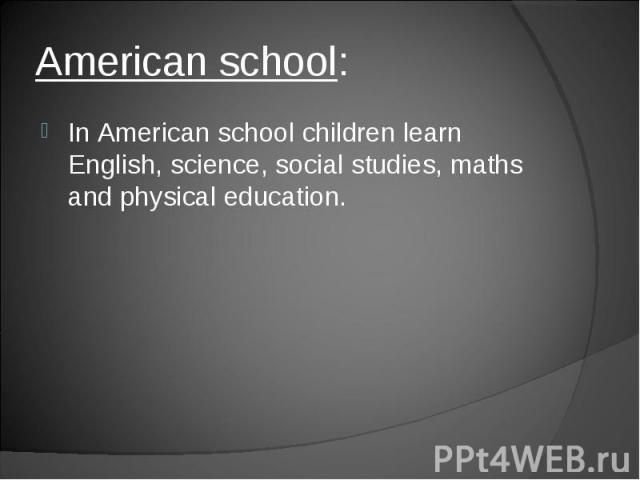 In American school children learn English, science, social studies, maths and physical education.