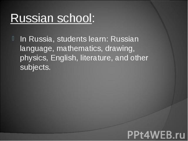 In Russia, students learn: Russian language, mathematics, drawing, physics, English, literature, and other subjects.