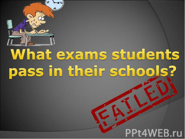What exams students pass in their schools?