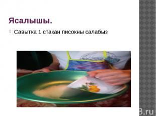 Ясалышы. Савытка 1 стакан писокны салабыз