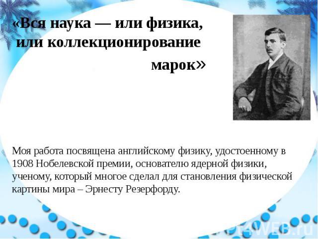 «Вся наука — или физика, или коллекционирование марок» Моя работа посвящена английскому физику, удостоенному в 1908 Нобелевской премии, основателю ядерной физики, ученому, который многое сделал для становления физической картины мира – Эрнесту Резерфорду.