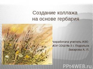 Создание коллажа на основе гербария Разработала учитель ИЗО МОУ СОШ № 3 г. Подол