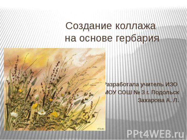 Создание коллажа на основе гербария Разработала учитель ИЗО МОУ СОШ № 3 г. Подольск Захарова А. Л.