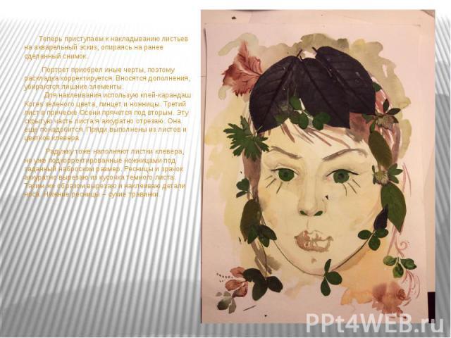 Теперь приступаем к накладыванию листьев на акварельный эскиз, опираясь на ранее сделанный снимок. Теперь приступаем к накладыванию листьев на акварельный эскиз, опираясь на ранее сделанный снимок. Портрет приобрел иные черты, поэтому раскладка корр…