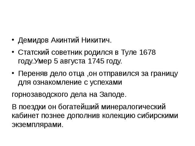 Демидов Акинтий Никитич. Статский советник родился в Туле 1678 году.Умер 5 августа 1745 году. Переняв дело отца ,он отправился за границу для ознакомление с успехами горнозаводского дела на Заподе. В поездки он богатейший минералогический кабинет по…
