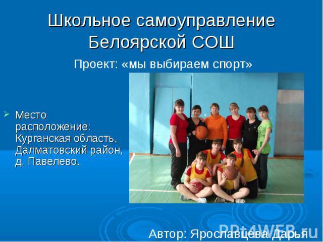 Школьное самоуправление Белоярской СОШ Место расположение: Курганская область, Далматовский район, д. Павелево.