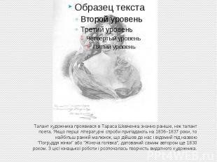Талант художника проявився в Тараса Шевченка значно раніше, ніж талант поета. Як