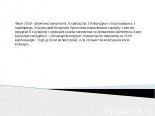 4мая 1838- Шевченко викупають із кріпацтва. Попередньо сторгувавшись з поміщиком