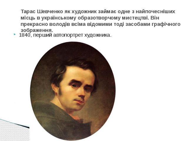 Тарас Шевченко як художник займає одне з найпочесніших місць в українському образотворчому мистецтві. Він прекрасно володів всіма відомими тоді засобами графічного зображення.1840, перший автопортрет художника.