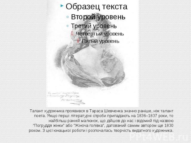 """Талант художника проявився в Тараса Шевченка значно раніше, ніж талант поета. Якщо перші літературні спроби припадають на 1836–1837 роки, то найбільш ранній малюнок, що дійшов до нас і відомий під назвою """"Погруддя жінки"""" або """"Жіноча голівка"""", датова…"""