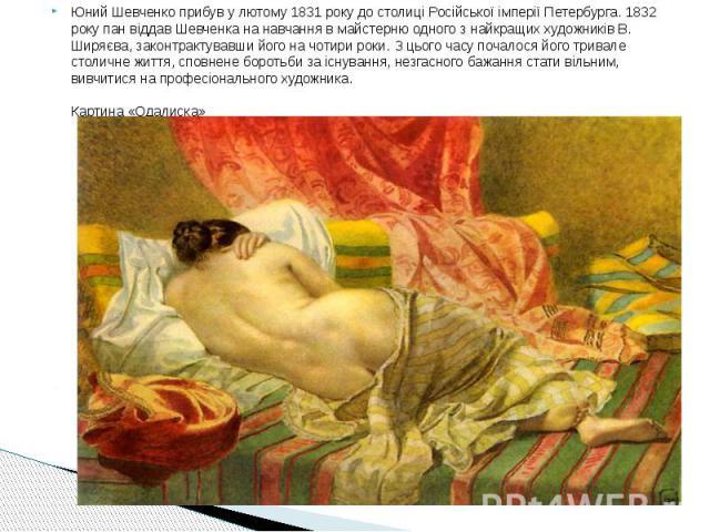 Юний Шевченко прибув у лютому 1831 року до столиці Російської імперії Петербурга. 1832 року пан віддав Шевченка на навчання в майстерню одного з найкращих художників В. Ширяєва, законтрактувавши його на чотири роки. З цього часу почалося його тривал…