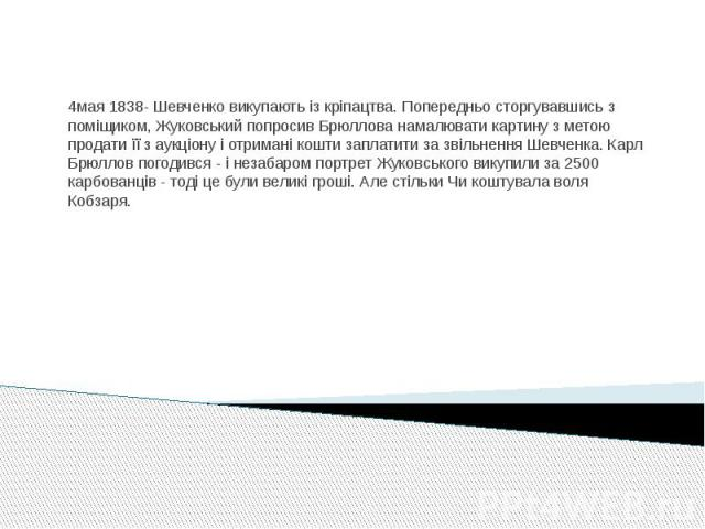 4мая 1838- Шевченко викупають із кріпацтва. Попередньо сторгувавшись з поміщиком, Жуковський попросив Брюллова намалювати картину з метою продати її з аукціону і отримані кошти заплатити за звільнення Шевченка. Карл Брюллов погодився - і незабаром п…