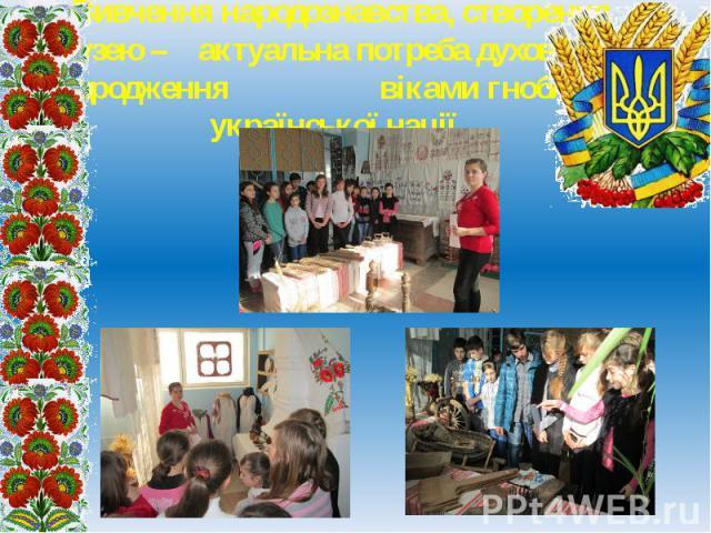 Вивчення народознавства,створення музею – актуальна потреба духовного відродження віками гнобленої української нації.