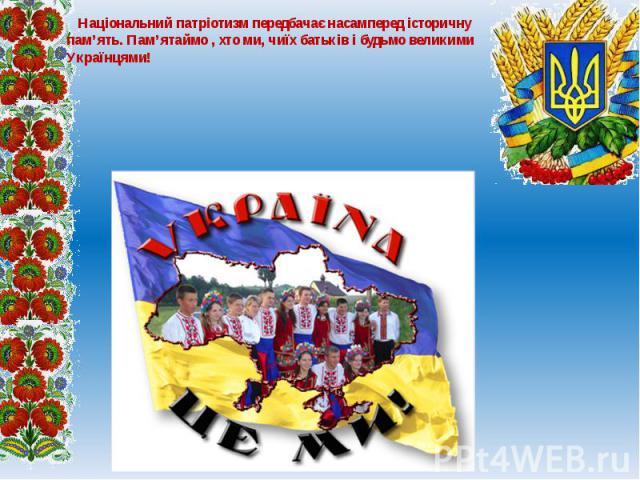 Національний патріотизм передбачає насамперед історичну пам'ять. Пам'ятаймо , хто ми, чиїх батьків і будьмо великими Українцями! Національний патріотизм передбачає насамперед історичну пам'ять. Пам'ятаймо , хто ми, чиїх батьків і будьмо великими Укр…