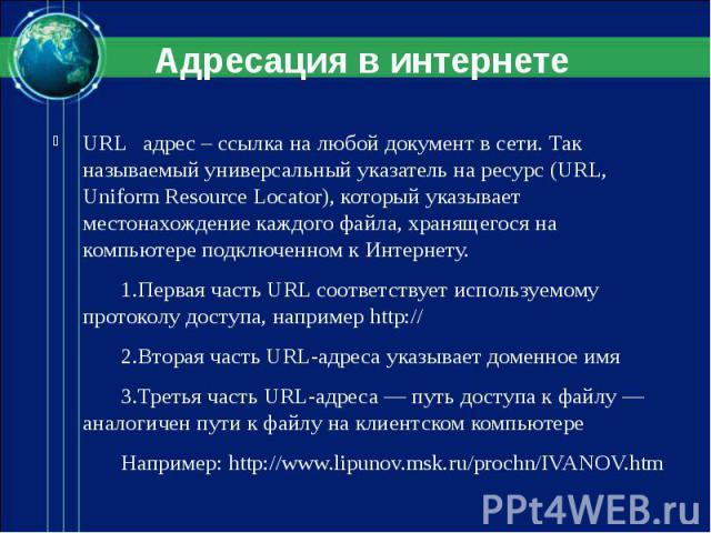 URL адрес – ссылка на любой документ в сети. Так называемый универсальный указатель на ресурс (URL, Uniform Resource Locator), который указывает местонахождение каждого файла, хранящегося на компьютере подключенном к Интернету. 1.Первая часть URL со…