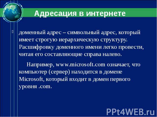 доменный адрес – символьный адрес, который имеет строгую иерархическую структуру. Расшифровку доменного имени легко провести, читая его составляющие справа налево. Например, www.microsoft.com означает, что компьютер (сервер) находится в домене Micro…