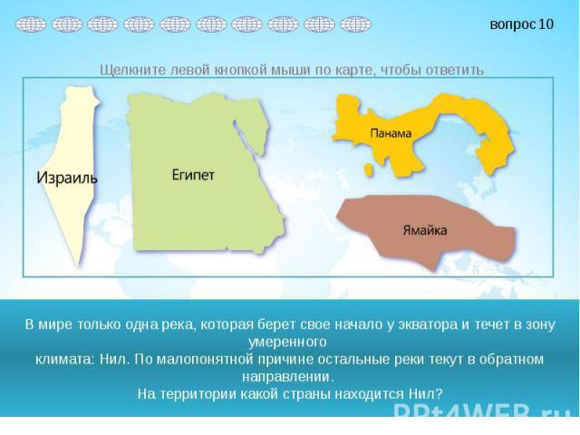 В мире только одна река, которая берет свое начало у экватора и течет в зону умеренного климата: Нил. По малопонятной причине остальные реки текут в обратном направлении. На территории какой страны находится Нил?