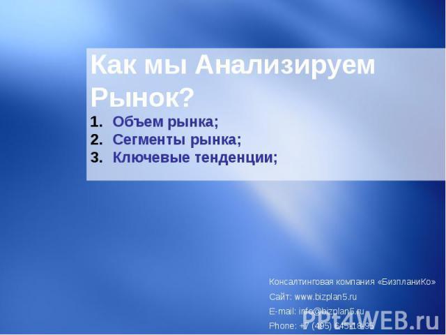 Как мы Анализируем Рынок? Объем рынка;Сегменты рынка; Ключевые тенденции; Консалтинговая компания «БизпланиКо» Сайт: www.bizplan5.ru E-mail: info@bizplan5.ru Phone: +7 (495) 645-18-95