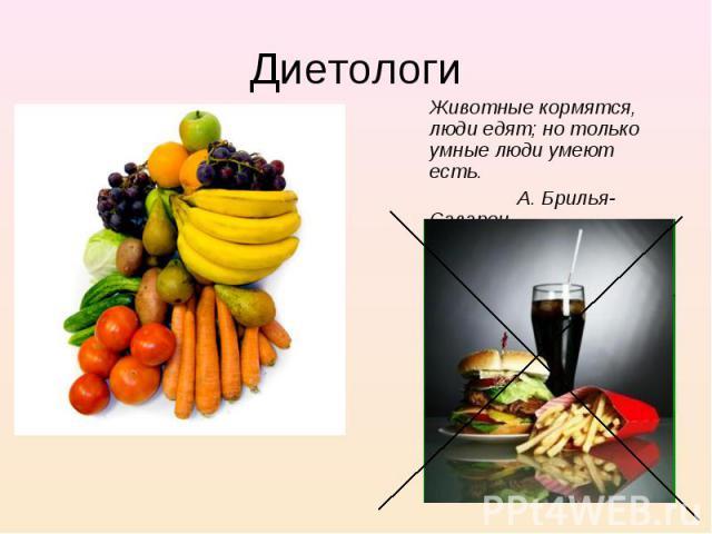 Животные кормятся, люди едят; но только умные люди умеют есть. Животные кормятся, люди едят; но только умные люди умеют есть. А. Брилья-Саварен