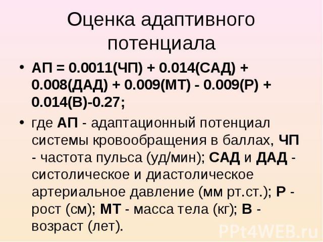 АП = 0.0011(ЧП) + 0.014(САД) + 0.008(ДАД) + 0.009(МТ) - 0.009(Р) + 0.014(В)-0.27; АП = 0.0011(ЧП) + 0.014(САД) + 0.008(ДАД) + 0.009(МТ) - 0.009(Р) + 0.014(В)-0.27; где АП - адаптационный потенциал системы кровообращения в баллах, ЧП - частота пульса…