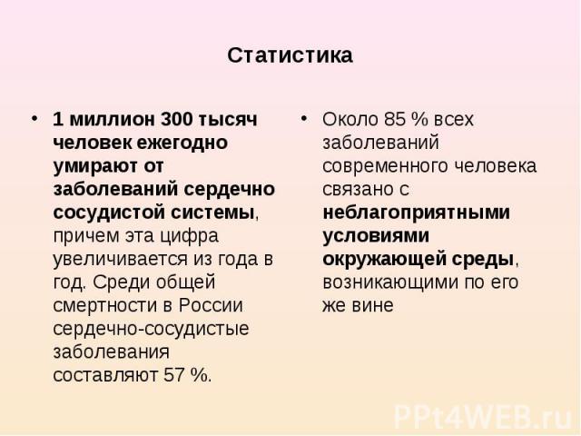 1 миллион 300 тысяч человек ежегодно умирают от заболеваний сердечно сосудистой системы, причем эта цифра увеличивается из года в год. Среди общей смертности в России сердечно-сосудистые заболевания составляют 57 %. 1 миллион 300 тысяч человек ежего…