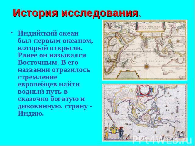 Индийский океан был первым океаном, который открыли. Ранее он назывался Восточным. В его названии отразилось стремление европейцев найти водный путь в сказочно богатую и диковинную, страну - Индию. Индийский океан был первым океаном, который открыли…