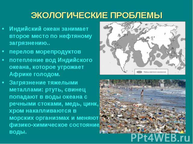 Индийский океан занимает второе место по нефтяному загрязнению.. Индийский океан занимает второе место по нефтяному загрязнению.. перелов морепродуктов потепление вод Индийского океана, которое угрожает Африке голодом. Загрязнение тяжелыми металлами…