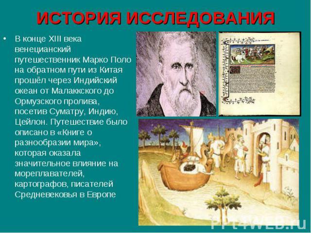 В конце XIII века венецианский путешественник Марко Поло на обратном пути из Китая прошёл через Индийский океан от Малаккского до Ормузского пролива, посетив Суматру, Индию, Цейлон. Путешествие было описано в «Книге о разнообразии мира», которая ока…