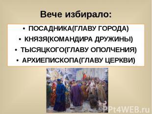 Вече избирало: ПОСАДНИКА(ГЛАВУ ГОРОДА) КНЯЗЯ(КОМАНДИРА ДРУЖИНЫ) ТЫСЯЦКОГО(ГЛАВУ