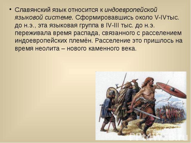 Славянский язык относится киндоевропейской языковой системе.Сформировавшись около V-IVтыс. до н.э., эта языковая группа в IV-III тыс. до н.э. переживала время распада, связанного с расселением индоевропейских племён. Расселение это пришл…