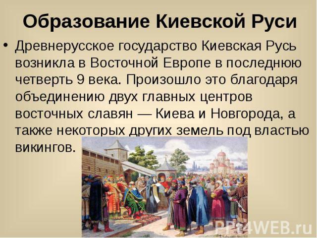 Образование Киевской Руси Древнерусское государство Киевская Русь возникла в Восточной Европе в последнюю четверть 9 века. Произошло это благодаря объединению двух главных центров восточных славян — Киева и Новгорода, а также некоторых других земель…