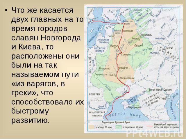 Что же касается двух главных на то время городов славян Новгорода и Киева, то расположены они были на так называемом пути «из варягов, в греки», что способствовало их быстрому развитию. Что же касается двух главных на то время городов славян Новгоро…