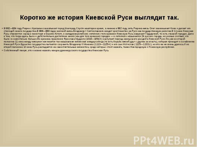 Коротко же история Киевской Руси выглядит так. В 862—864 году Рюрик с братьями захватывает город Новгород.Спустя некоторое время, а именно в 882 году, зять Рюрика князь Олег завоевывает Киев и делает его столицей своего государства.В 988—989 годах в…