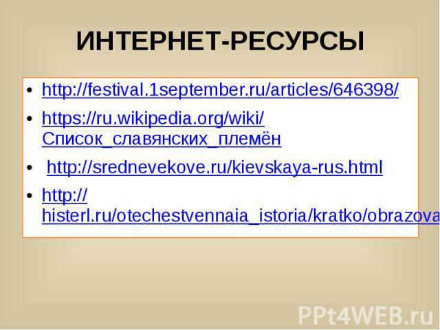 ИНТЕРНЕТ-РЕСУРСЫ http://festival.1september.ru/articles/646398/ https://ru.wikipedia.org/wiki/Список_славянских_племён http://srednevekove.ru/kievskaya-rus.html http://histerl.ru/otechestvennaia_istoria/kratko/obrazovanie_kievskoi_rusi.htm