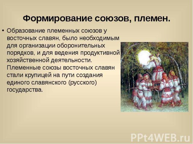 Формирование союзов, племен. Образование племенных союзов у восточных славян, было необходимым для организации оборонительных порядков, и для ведения продуктивной хозяйственной деятельности. Племенные союзы восточных славян стали крупицей на пути со…