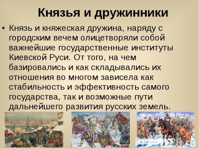 Князья и дружинники Князь и княжеская дружина, наряду с городским вечем олицетворяли собой важнейшие государственные институты Киевской Руси. От того, на чем базировались и как складывались их отношения во многом зависела как стабильность и эффектив…