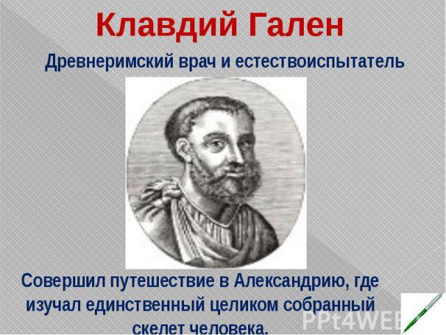 Совершил путешествие в Александрию, где изучал единственный целиком собранный скелет человека.