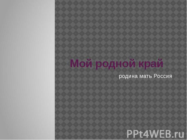 Мой родной край родина мать Россия