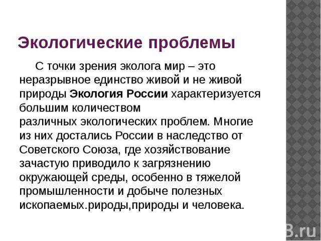 Экологические проблемы С точки зрения эколога мир – это неразрывное единство живой и не живой природы Экология Россиихарактеризуется большим количеством различныхэкологических проблем. Многие из них достались России в наследство от Совет…