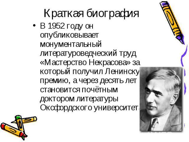 В 1952 году он опубликовывает монументальный литературоведческий труд «Мастерство Некрасова» за который получил Ленинскую премию, а через десять лет становится почётным доктором литературы Оксфордского университета. В 1952 году он опубликовывает мон…