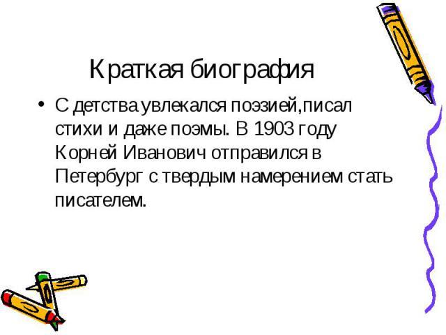 С детства увлекался поэзией,писал стихи и даже поэмы. В 1903 году Корней Иванович отправился в Петербург с твердым намерением стать писателем. С детства увлекался поэзией,писал стихи и даже поэмы. В 1903 году Корней Иванович отправился в Петербург с…