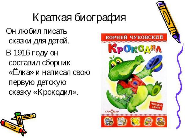 Он любил писать сказки для детей. Он любил писать сказки для детей. В 1916 году он составил сборник «Ёлка» и написал свою первую детскую сказку «Крокодил».