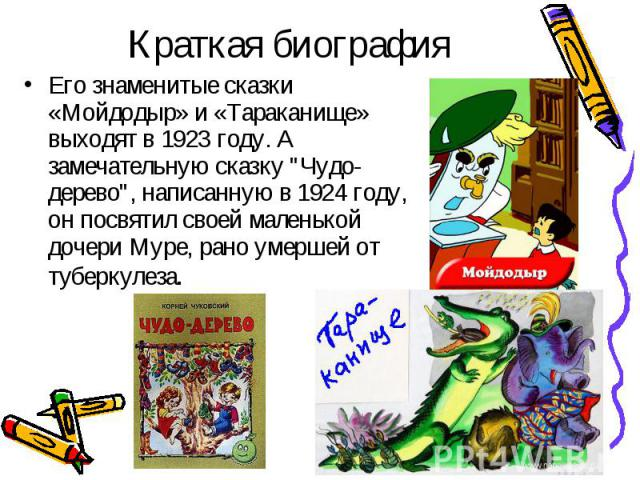 """Его знаменитые сказки «Мойдодыр» и «Тараканище» выходят в 1923 году. А замечательную сказку """"Чудо-дерево"""", написанную в 1924 году, он посвятил своей маленькой дочери Муре, рано умершей от туберкулеза. Его знаменитые сказки «Мойдодыр» и «Та…"""