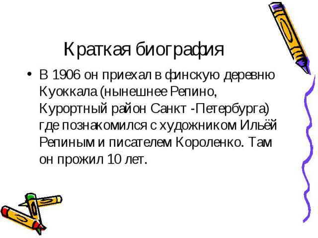 В 1906 он приехал в финскую деревню Куоккала (нынешнее Репино, Курортный район Санкт -Петербурга) где познакомился с художником Ильёй Репиным и писателем Короленко. Там он прожил 10 лет. В 1906 он приехал в финскую деревню Куоккала (нынешнее Репино,…