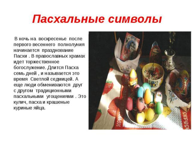 В ночь на воскресенье после первого весеннего полнолуния начинается празднование Пасхи . В православных храмах идет торжественное богослужение. Длится Пасха семь дней , и называется это время Светлой седмицей. А еще люди обмениваются друг с другом т…